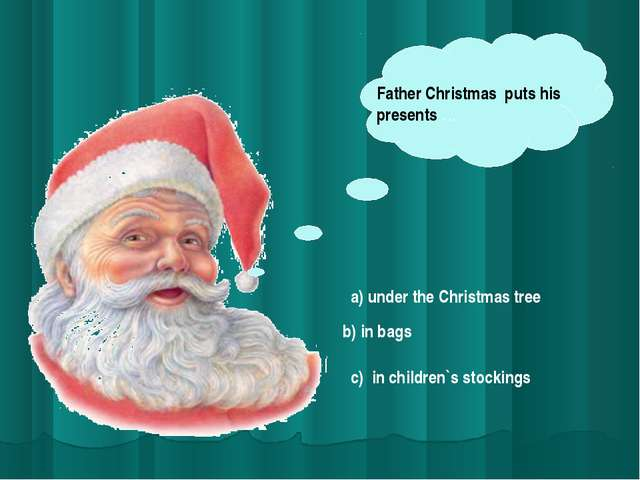 Father Christmas puts his presents … a) under the Christmas tree b) in bags c...