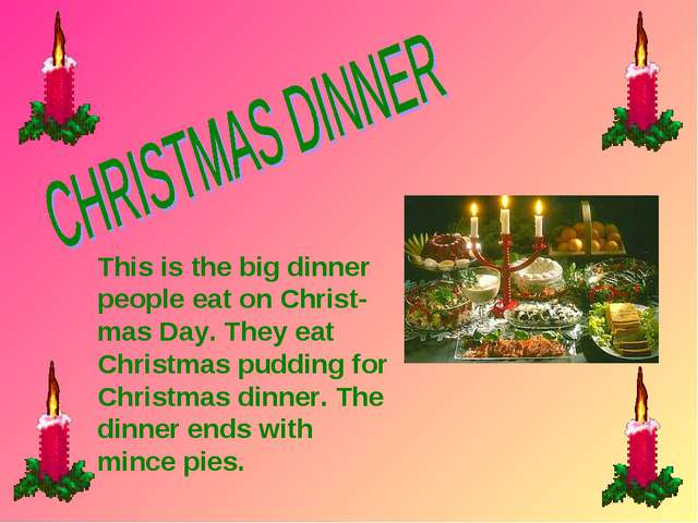 This is the big dinner people eat on Christ- mas Day. They eat Christmas pudd...