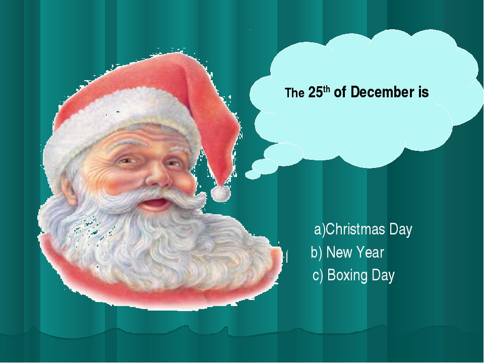 The 25th of December is a)Christmas Day b) New Year c) Boxing Day