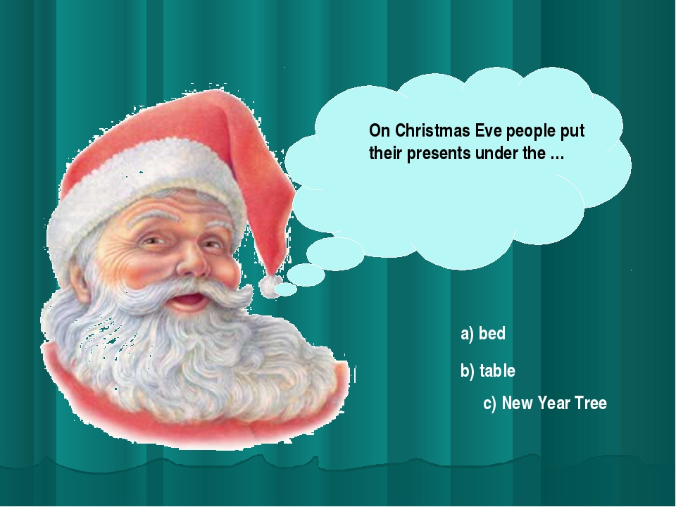 On Christmas Eve people put their presents under the … a) bed b) table c) New...