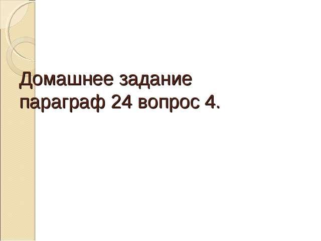Домашнее задание параграф 24 вопрос 4.