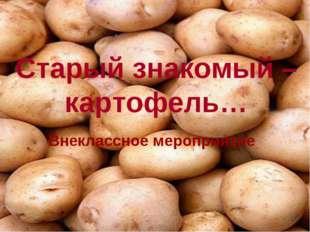 Старый знакомый – картофель… Внеклассное мероприятие
