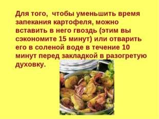 Для того, чтобы уменьшить время запекания картофеля, можно вставить в него гв