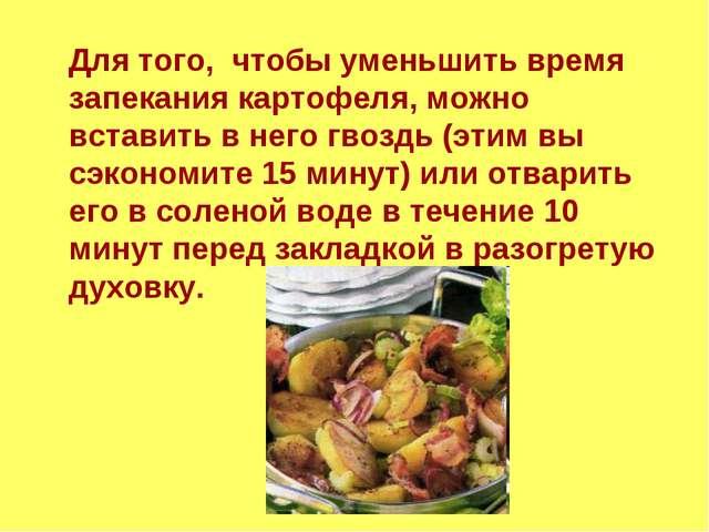 Для того, чтобы уменьшить время запекания картофеля, можно вставить в него гв...