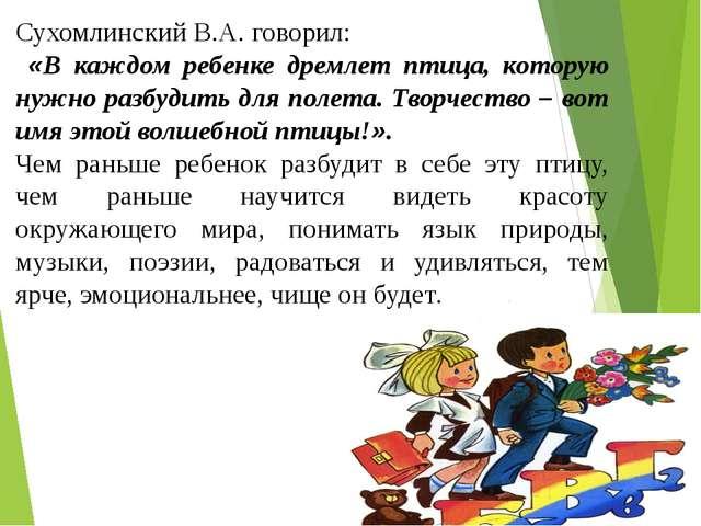 Сухомлинский В.А. говорил: «В каждом ребенке дремлет птица, которую нужно раз...