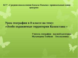 Урок географии в 8 классе на тему: «Особо охраняемые территории Казахстана »