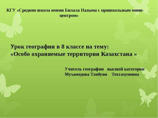 Урок географии в 8 классе на тему: «Особо охраняемые территории Казахстана »...
