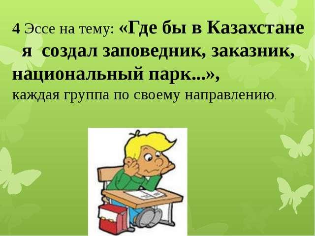 4 Эссе на тему: «Где бы в Казахстане я создал заповедник, заказник, националь...