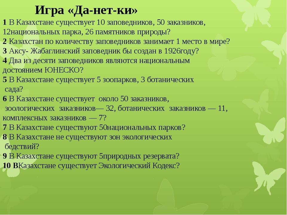 Игра «Да-нет-ки» 1 В Казахстане существует 10 заповедников, 50 заказников, 1...