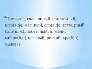 Погл..дел, счас..ливый, соглас..ный, шар(в,ф), мес..ный, сло(в,ф), всем..рны