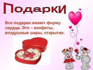 Все подарки имеют форму сердца. Это – конфеты, воздушные шары, открытки.