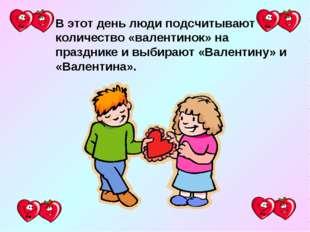 В этот день люди подсчитывают количество «валентинок» на празднике и выбирают