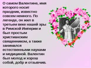 О самом Валентине, имя которого носит праздник, известно совсем немного. По л
