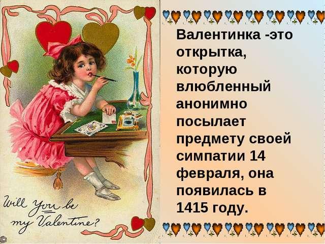 Валентинка -это открытка, которую влюбленный анонимно посылает предмету своей...