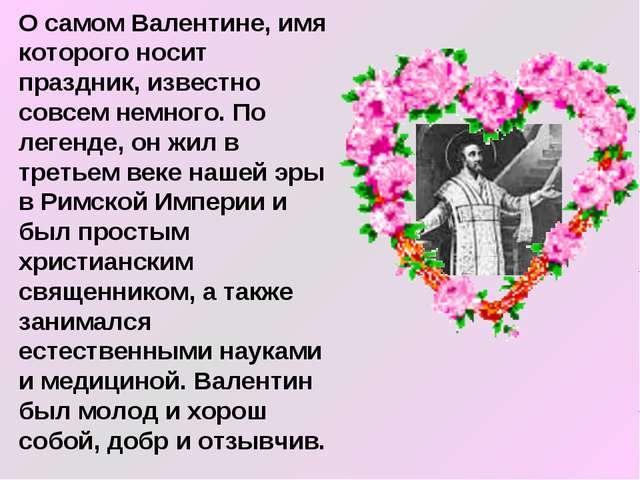 О самом Валентине, имя которого носит праздник, известно совсем немного. По л...
