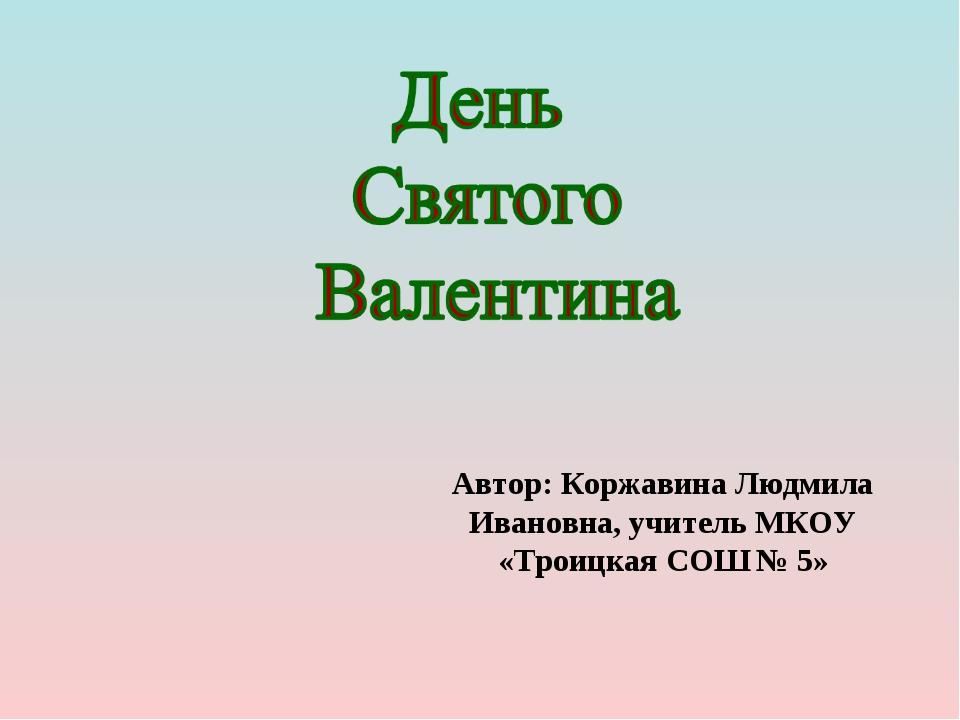 Автор: Коржавина Людмила Ивановна, учитель МКОУ «Троицкая СОШ № 5»