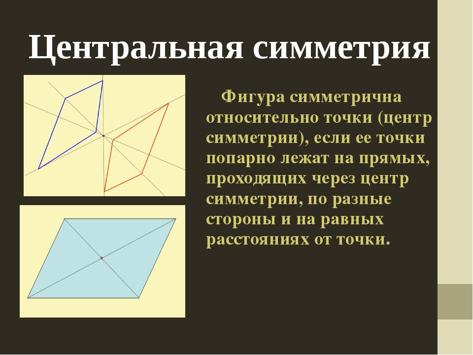 Центральная симметрия Фигура симметрична относительно точки (центр симметрии)...