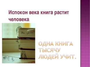 Испокон века книга растит человека.