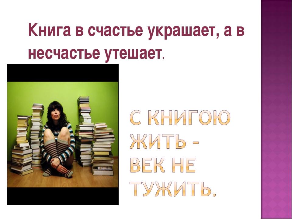 Книга в счастье украшает, а в несчастье утешает.