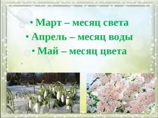 Март – месяц света Апрель – месяц воды Май – месяц цвета