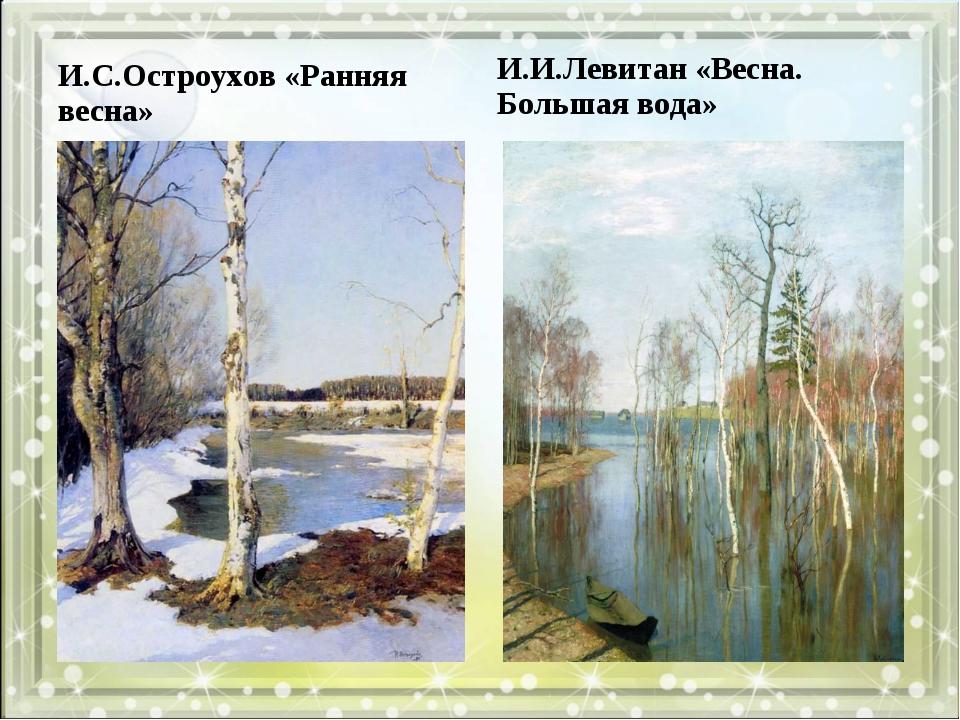 И.С.Остроухов «Ранняя весна» И.И.Левитан «Весна. Большая вода»