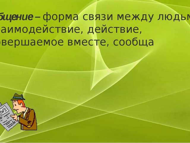 Общение –форма связи между людьми, взаимодействие, действие, совершаемое вме...