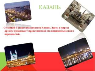 КАЗАНЬ. Столицей Татарстана является Казань. Здесь в мире и дружбе проживают