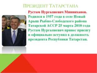 ПРЕЗИДЕНТ ТАТАРСТАНА Рустам Нургалиевич Минниханов. Родился в 1957 года в се