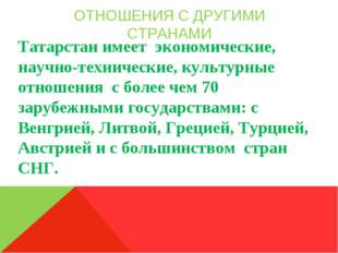 ОТНОШЕНИЯ С ДРУГИМИ СТРАНАМИ Татарстан имеет экономические, научно-технически