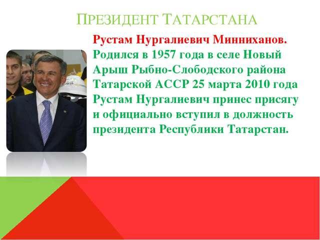 ПРЕЗИДЕНТ ТАТАРСТАНА Рустам Нургалиевич Минниханов. Родился в 1957 года в се...