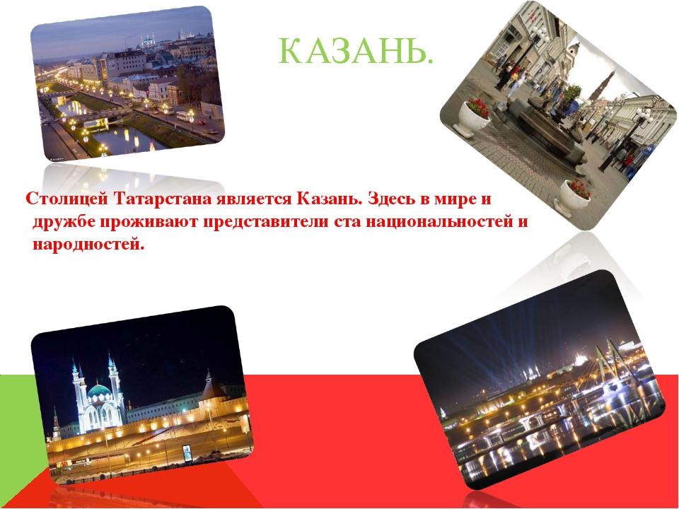 КАЗАНЬ. Столицей Татарстана является Казань. Здесь в мире и дружбе проживают...