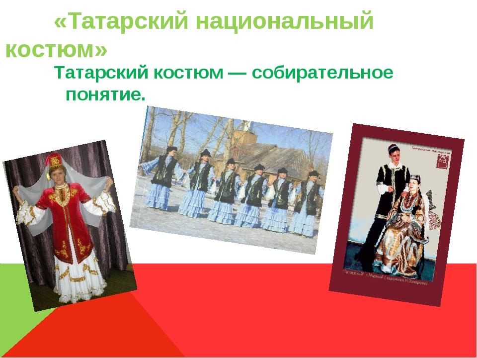 «Татарский национальный костюм» Татарский костюм— собирательное понятие.