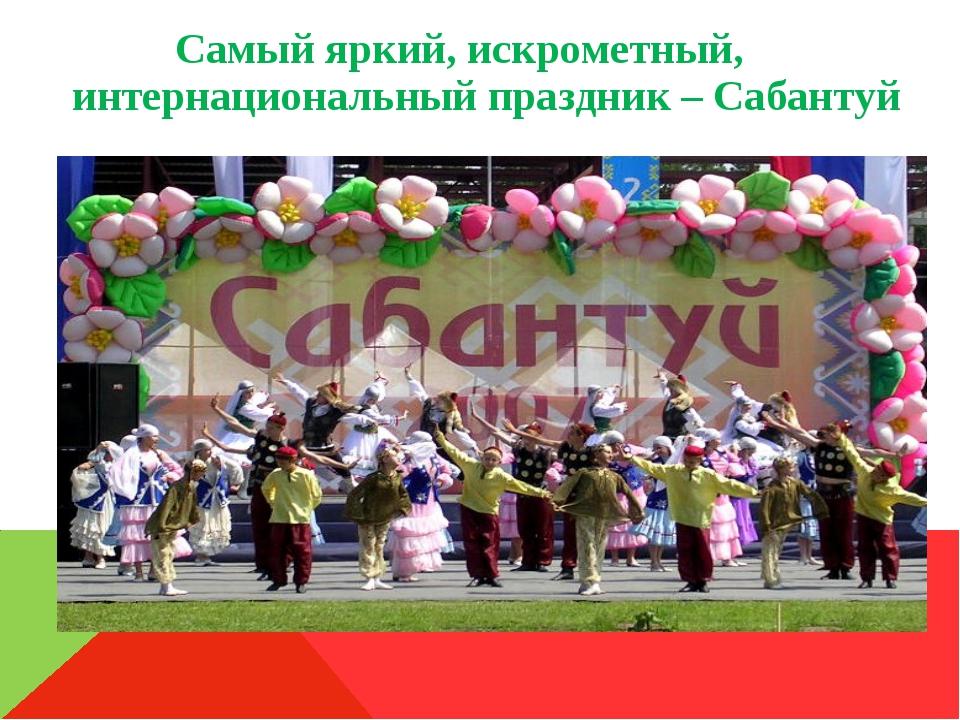 Самый яркий, искрометный, интернациональный праздник – Сабантуй