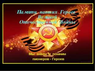 Памяти павших Героев Великой Отечественной Войны Мы знаем и помним пионеров -