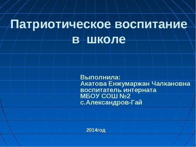 Патриотическое воспитание в школе Выполнила: Акатова Енжумаржан Чалкановна во...