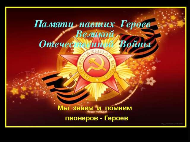 Памяти павших Героев Великой Отечественной Войны Мы знаем и помним пионеров -...