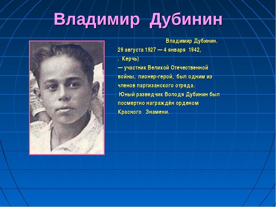 Владимир Дубинин Владимир Дубинин. 29 августа 1927 — 4 января 1942, . Керчь)...