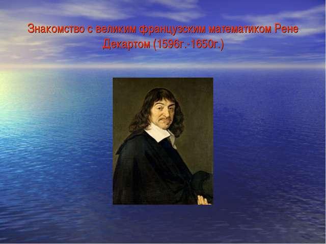 Знакомство с великим французским математиком Рене Декартом (1596г.-1650г.)