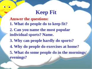 Keep Fit Answer the questions: 1. What do people do to keep fit? 2. Can you n