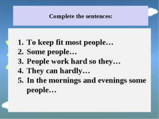 Complete the sentences: To keep fit most people… Some people… People work har