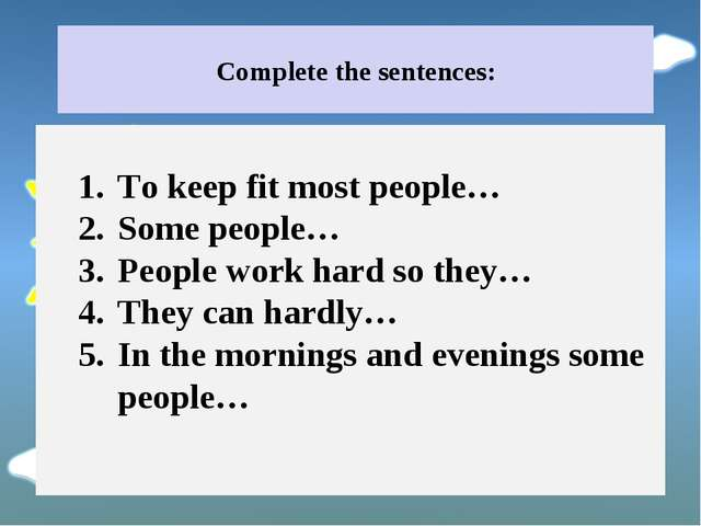 Complete the sentences: To keep fit most people… Some people… People work har...