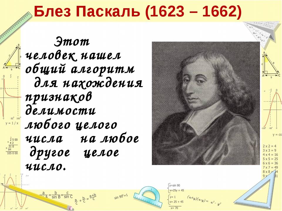 Блез Паскаль (1623 – 1662) Этот человек нашел общий алгоритм для нахождения п...