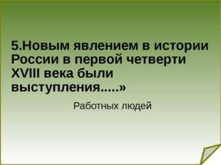 5.Новым явлением в истории России в первой четверти XVIII века были выступле