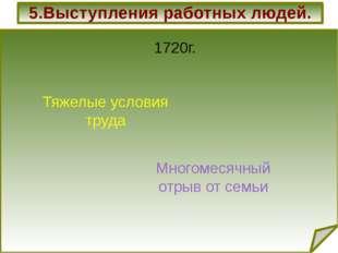 5.Выступления работных людей. 1720г. Тяжелые условия труда Многомесячный отр