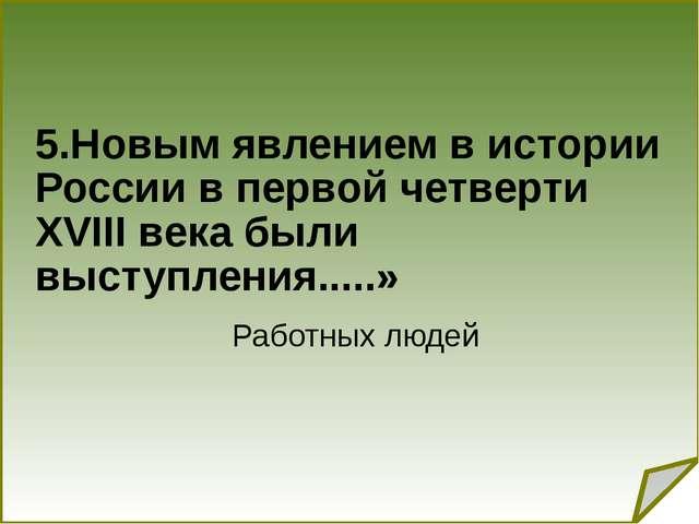 5.Новым явлением в истории России в первой четверти XVIII века были выступле...