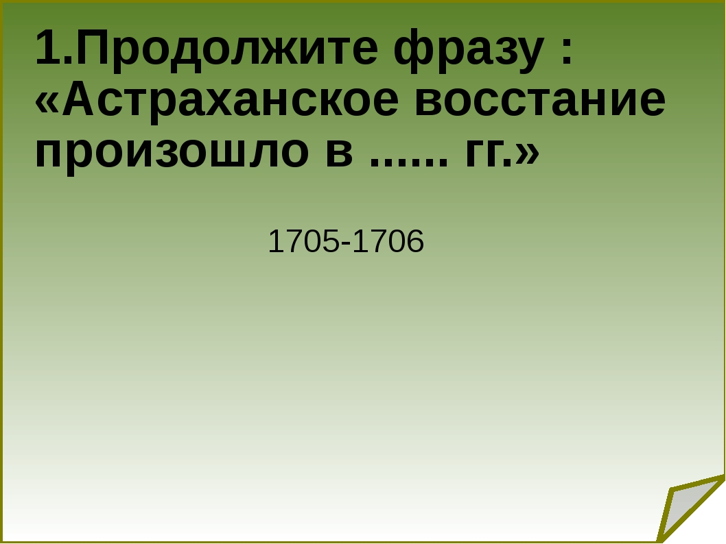 1.Продолжите фразу : «Астраханское восстание произошло в ...... гг.» 1705-1706
