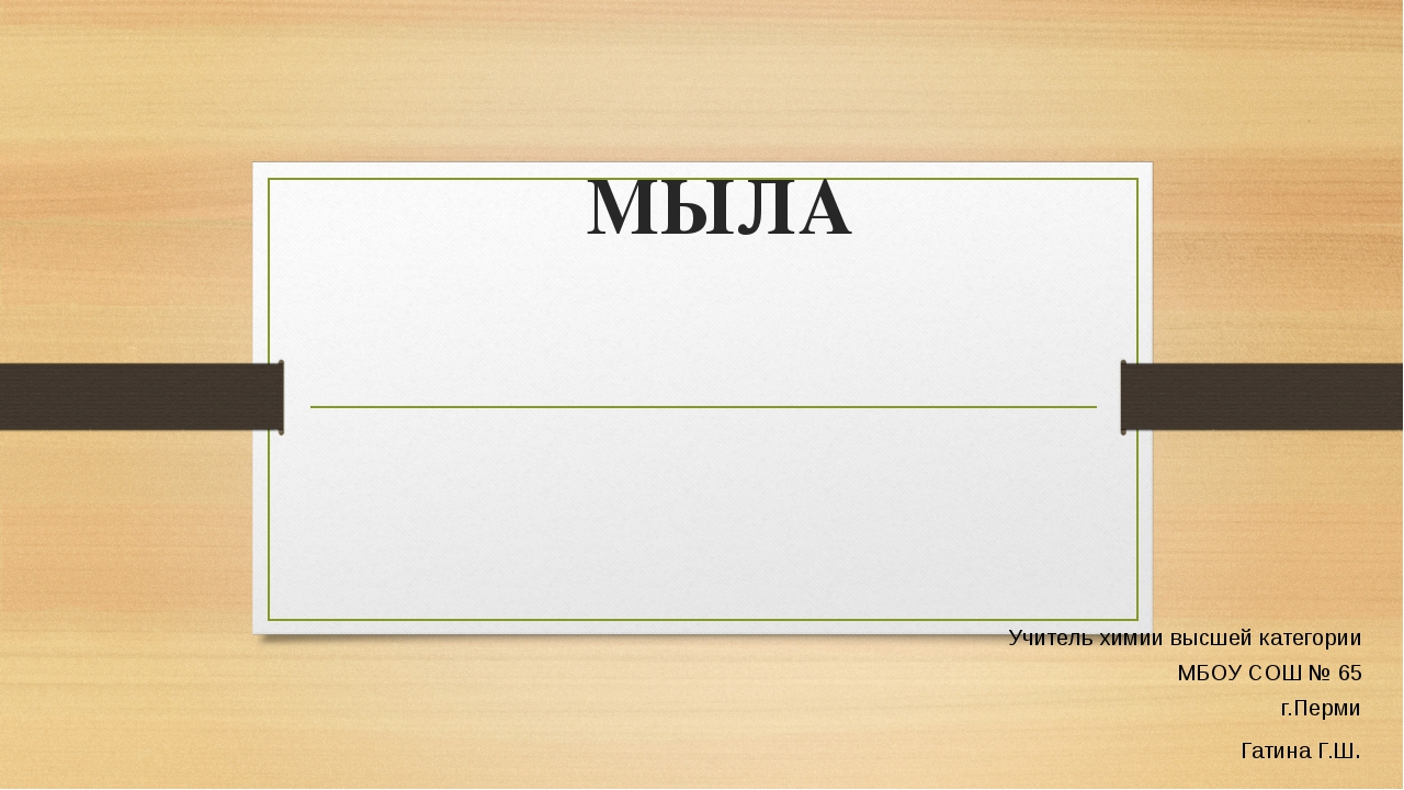 МЫЛА Учитель химии высшей категории МБОУ СОШ № 65 г.Перми Гатина Г.Ш.