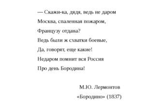 — Скажи-ка, дядя, ведь не даром Москва, спаленная пожаром, Французу отдана? В