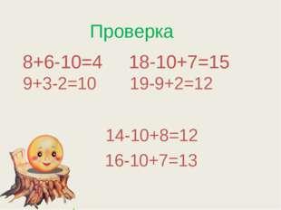 Проверка 8+6-10=4 18-10+7=15 9+3-2=10 19-9+2=12 14-10+8=12 16-10+7=13