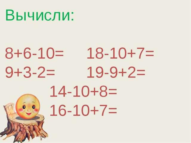 Вычисли: 8+6-10= 18-10+7= 9+3-2= 19-9+2= 14-10+8= 16-10+7=